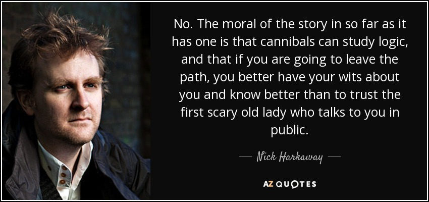 No. The moral of the story in so far as it has one is that cannibals can study logic, and that if you are going to leave the path, you better have your wits about you and know better than to trust the first scary old lady who talks to you in public. - Nick Harkaway