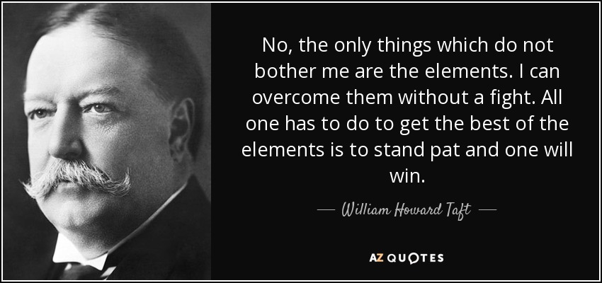 No, the only things which do not bother me are the elements. I can overcome them without a fight. All one has to do to get the best of the elements is to stand pat and one will win. - William Howard Taft