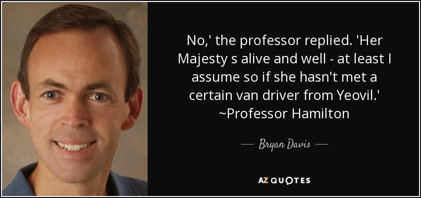 No,' the professor replied. 'Her Majesty s alive and well - at least I assume so if she hasn't met a certain van driver from Yeovil.' ~Professor Hamilton - Bryan Davis