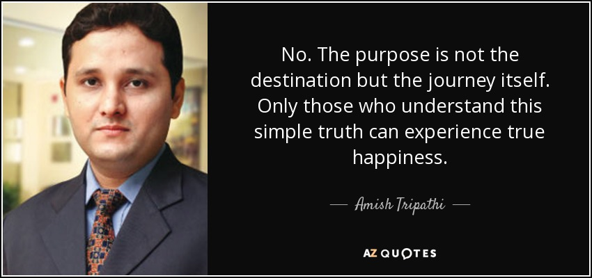 No. The purpose is not the destination but the journey itself. Only those who understand this simple truth can experience true happiness. - Amish Tripathi