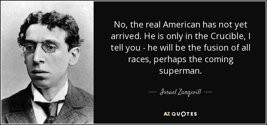 No, the real American has not yet arrived. He is only in the Crucible, I tell you - he will be the fusion of all races, perhaps the coming superman. - Israel Zangwill