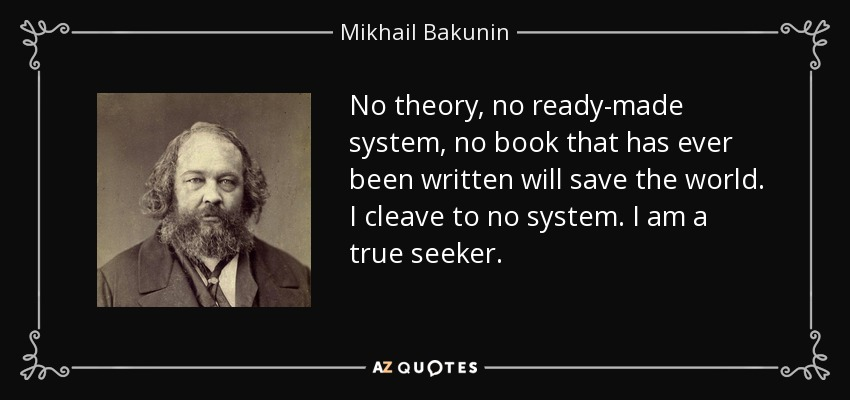 No theory, no ready-made system, no book that has ever been written will save the world. I cleave to no system. I am a true seeker. - Mikhail Bakunin