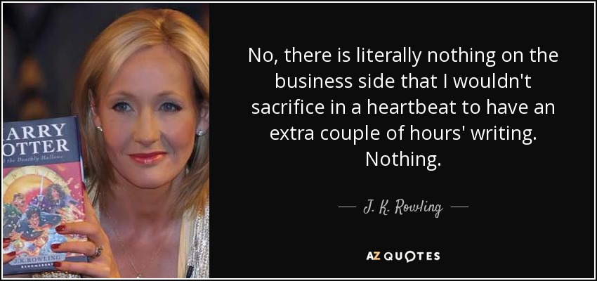 No, there is literally nothing on the business side that I wouldn't sacrifice in a heartbeat to have an extra couple of hours' writing. Nothing. - J. K. Rowling