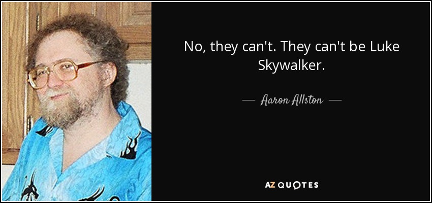 No, they can't. They can't be Luke Skywalker. - Aaron Allston