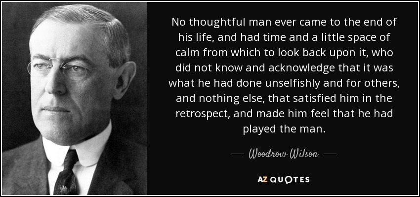 No thoughtful man ever came to the end of his life, and had time and a little space of calm from which to look back upon it, who did not know and acknowledge that it was what he had done unselfishly and for others, and nothing else, that satisfied him in the retrospect, and made him feel that he had played the man. - Woodrow Wilson