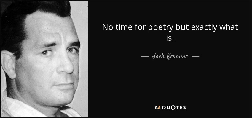 No time for poetry but exactly what is. - Jack Kerouac