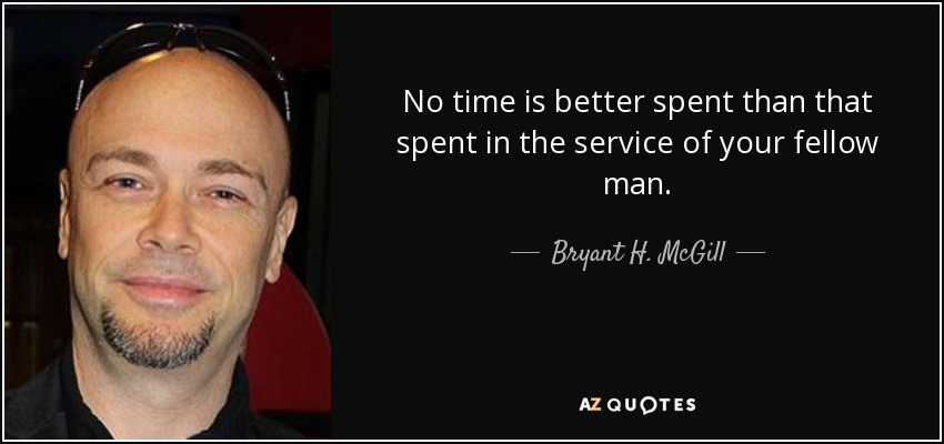 No time is better spent than that spent in the service of your fellow man. - Bryant H. McGill