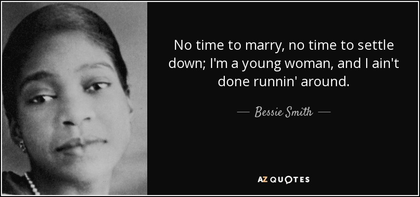 No time to marry, no time to settle down; I'm a young woman, and I ain't done runnin' around. - Bessie Smith