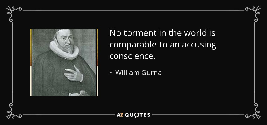 No torment in the world is comparable to an accusing conscience. - William Gurnall