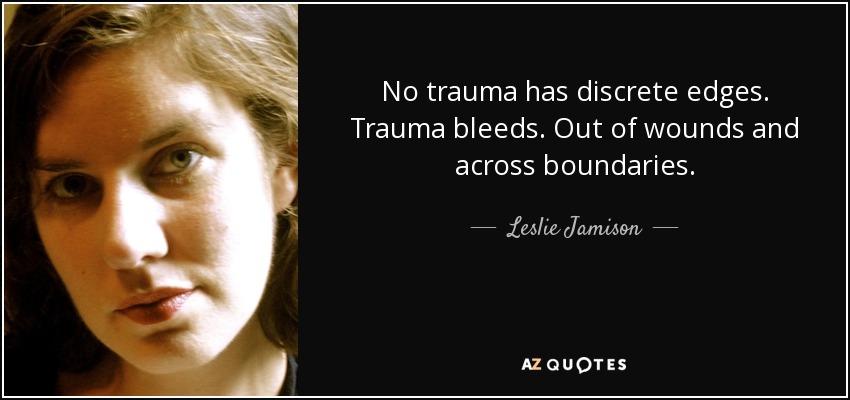 No trauma has discrete edges. Trauma bleeds. Out of wounds and across boundaries. - Leslie Jamison