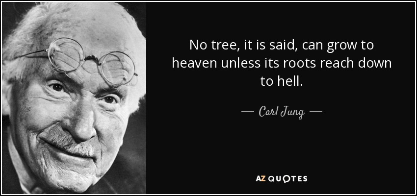 No tree, it is said, can grow to heaven unless its roots reach down to hell. - Carl Jung