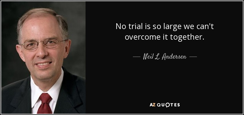 No trial is so large we can't overcome it together. - Neil L. Andersen