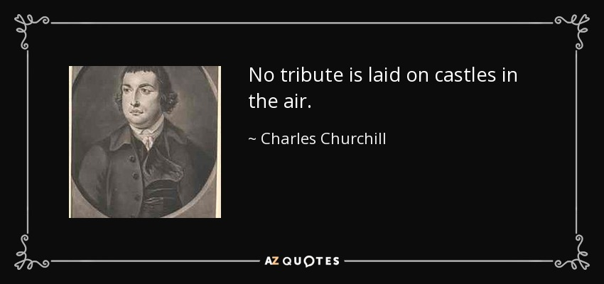 No tribute is laid on castles in the air. - Charles Churchill