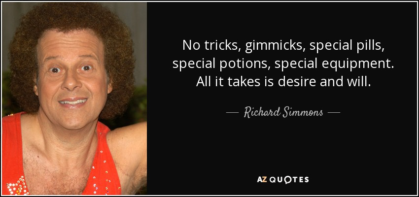 No tricks, gimmicks, special pills, special potions, special equipment. All it takes is desire and will. - Richard Simmons