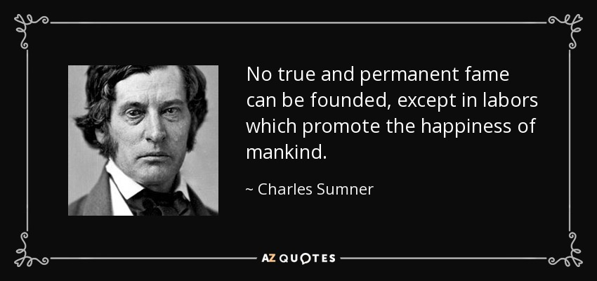 No true and permanent fame can be founded, except in labors which promote the happiness of mankind. - Charles Sumner