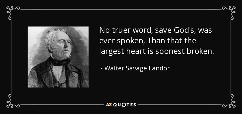 No truer word, save God's, was ever spoken, Than that the largest heart is soonest broken. - Walter Savage Landor