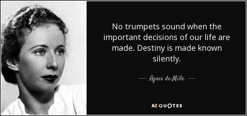 No trumpets sound when the important decisions of our life are made. Destiny is made known silently. - Agnes de Mille