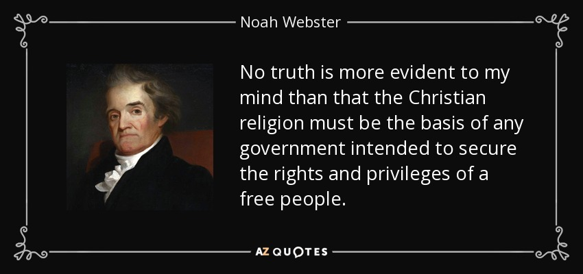 No truth is more evident to my mind than that the Christian religion must be the basis of any government intended to secure the rights and privileges of a free people. - Noah Webster