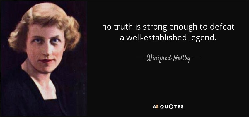 no truth is strong enough to defeat a well-established legend. - Winifred Holtby
