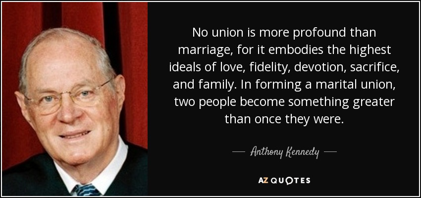 No union is more profound than marriage, for it embodies the highest ideals of love, fidelity, devotion, sacrifice, and family. In forming a marital union, two people become something greater than once they were. - Anthony Kennedy