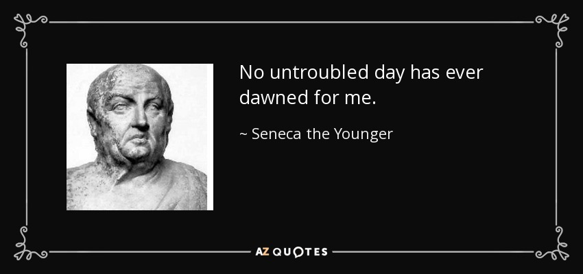 No untroubled day has ever dawned for me. - Seneca the Younger