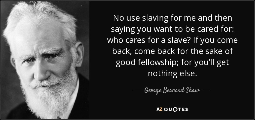 No use slaving for me and then saying you want to be cared for: who cares for a slave? If you come back, come back for the sake of good fellowship; for you'll get nothing else. - George Bernard Shaw