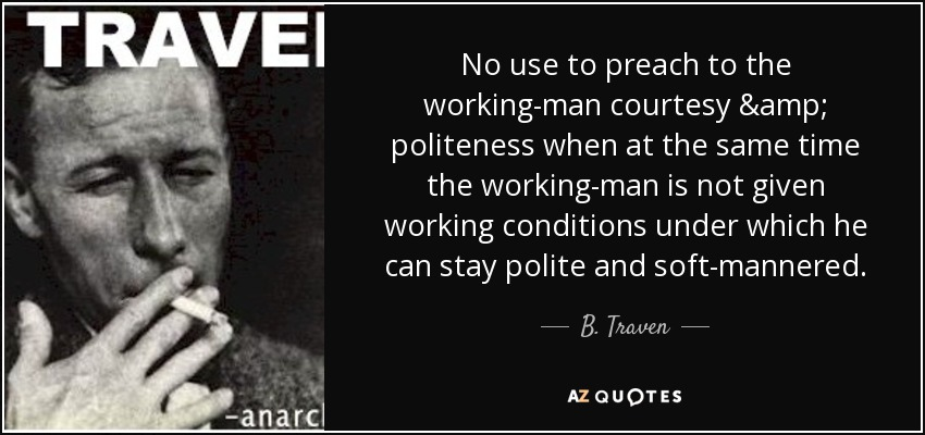 No use to preach to the working-man courtesy & politeness when at the same time the working-man is not given working conditions under which he can stay polite and soft-mannered. - B. Traven