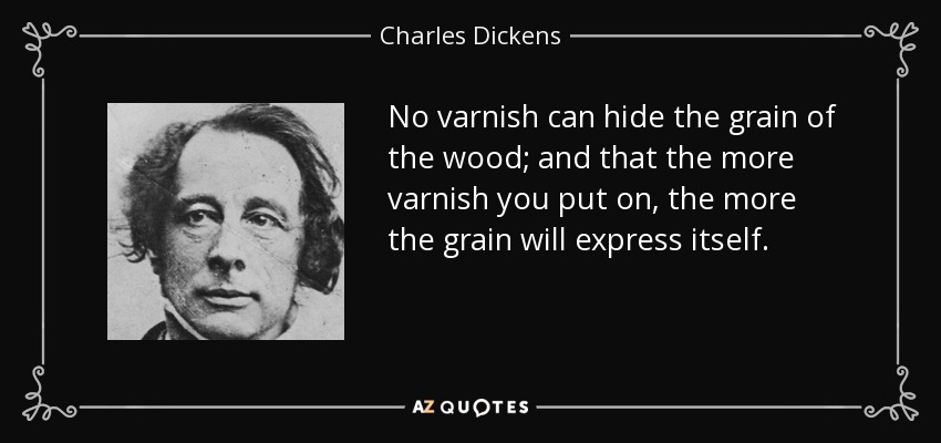 No varnish can hide the grain of the wood; and that the more varnish you put on, the more the grain will express itself. - Charles Dickens