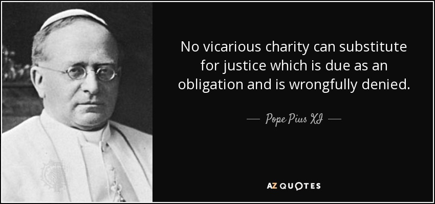 No vicarious charity can substitute for justice which is due as an obligation and is wrongfully denied. - Pope Pius XI