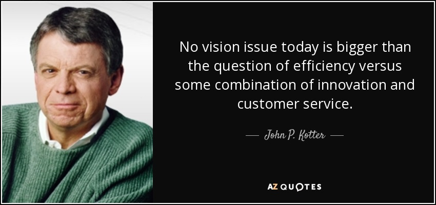 No vision issue today is bigger than the question of efficiency versus some combination of innovation and customer service. - John P. Kotter