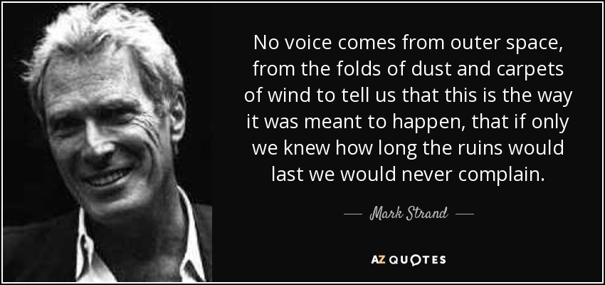 No voice comes from outer space, from the folds of dust and carpets of wind to tell us that this is the way it was meant to happen, that if only we knew how long the ruins would last we would never complain. - Mark Strand