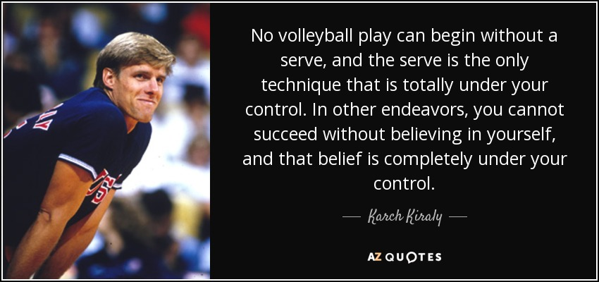 No volleyball play can begin without a serve, and the serve is the only technique that is totally under your control. In other endeavors, you cannot succeed without believing in yourself, and that belief is completely under your control. - Karch Kiraly