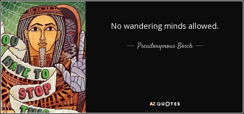 No wandering minds allowed. - Pseudonymous Bosch