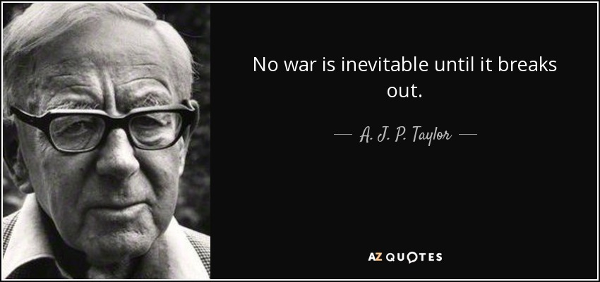 No war is inevitable until it breaks out. - A. J. P. Taylor