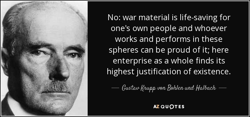 No: war material is life-saving for one's own people and whoever works and performs in these spheres can be proud of it; here enterprise as a whole finds its highest justification of existence. - Gustav Krupp von Bohlen und Halbach