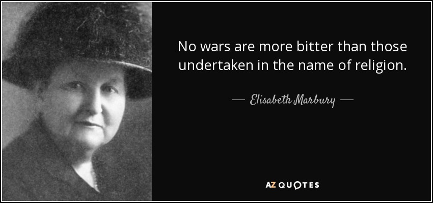 No wars are more bitter than those undertaken in the name of religion. - Elisabeth Marbury