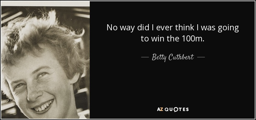 No way did I ever think I was going to win the 100m. - Betty Cuthbert