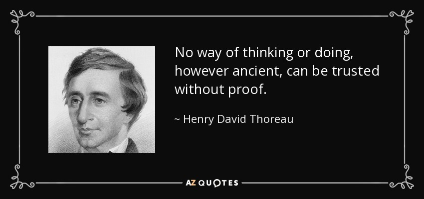 No way of thinking or doing, however ancient, can be trusted without proof. - Henry David Thoreau