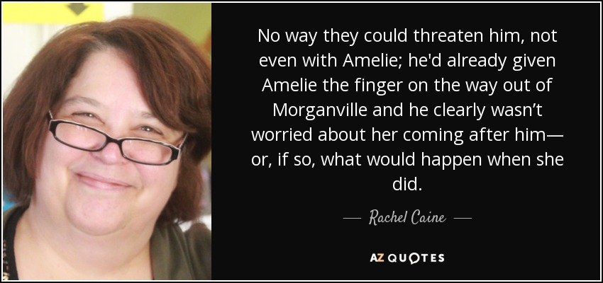 No way they could threaten him, not even with Amelie; he'd already given Amelie the finger on the way out of Morganville and he clearly wasn't worried about her coming after him— or, if so, what would happen when she did. - Rachel Caine