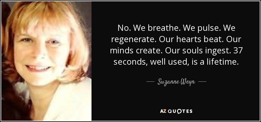 No. We breathe. We pulse. We regenerate. Our hearts beat. Our minds create. Our souls ingest. 37 seconds, well used, is a lifetime. - Suzanne Weyn