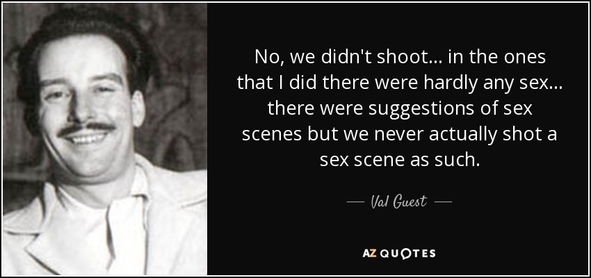 No, we didn't shoot... in the ones that I did there were hardly any sex... there were suggestions of sex scenes but we never actually shot a sex scene as such. - Val Guest