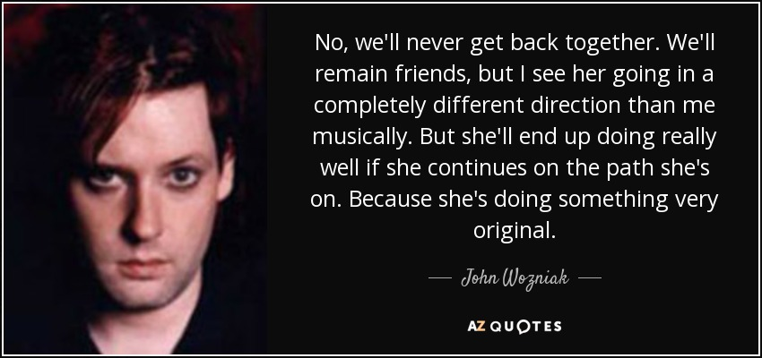 No, we'll never get back together. We'll remain friends, but I see her going in a completely different direction than me musically. But she'll end up doing really well if she continues on the path she's on. Because she's doing something very original. - John Wozniak