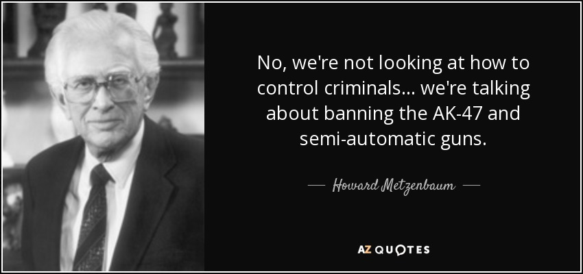 No, we're not looking at how to control criminals... we're talking about banning the AK-47 and semi-automatic guns. - Howard Metzenbaum