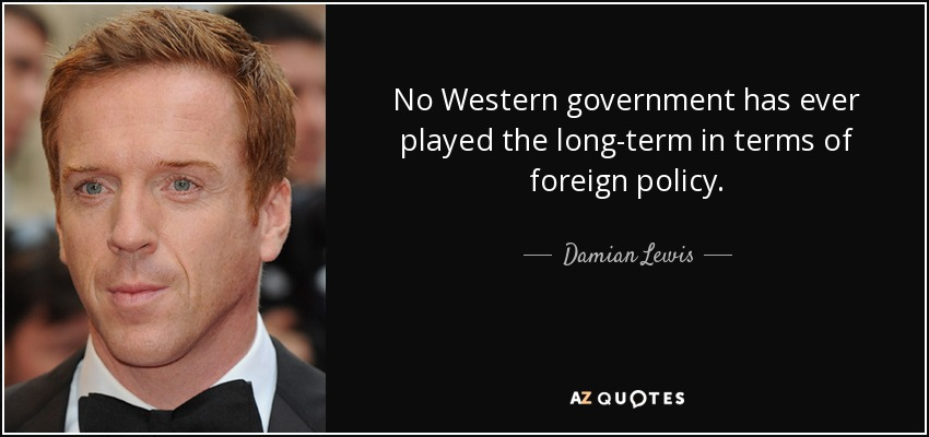 No Western government has ever played the long-term in terms of foreign policy. - Damian Lewis