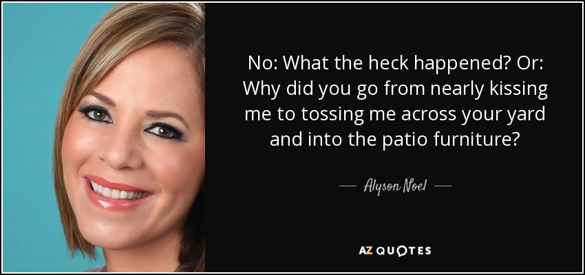 No: What the heck happened? Or: Why did you go from nearly kissing me to tossing me across your yard and into the patio furniture? - Alyson Noel