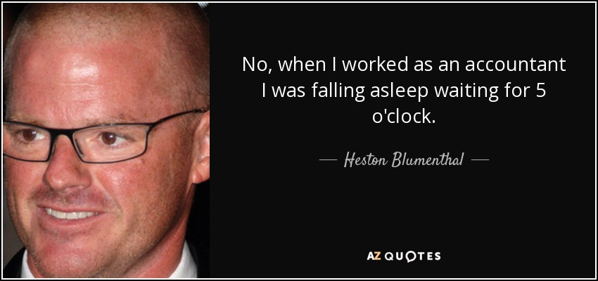 No, when I worked as an accountant I was falling asleep waiting for 5 o'clock. - Heston Blumenthal