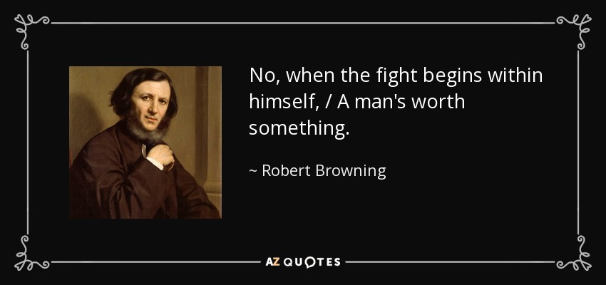 No, when the fight begins within himself, / A man's worth something. - Robert Browning
