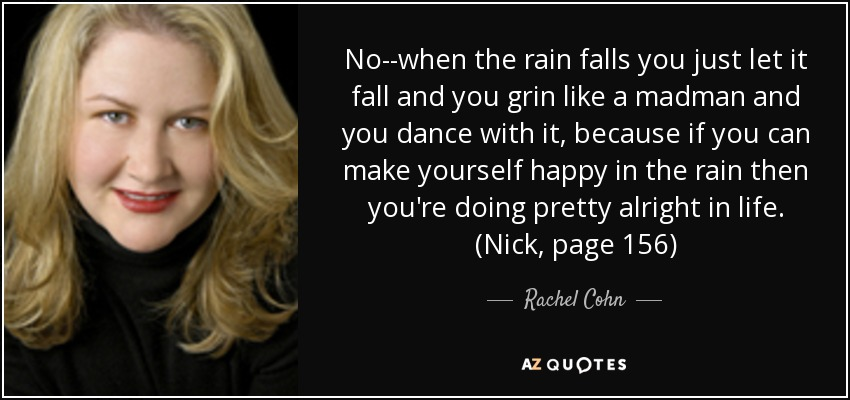 No--when the rain falls you just let it fall and you grin like a madman and you dance with it, because if you can make yourself happy in the rain then you're doing pretty alright in life. (Nick, page 156) - Rachel Cohn