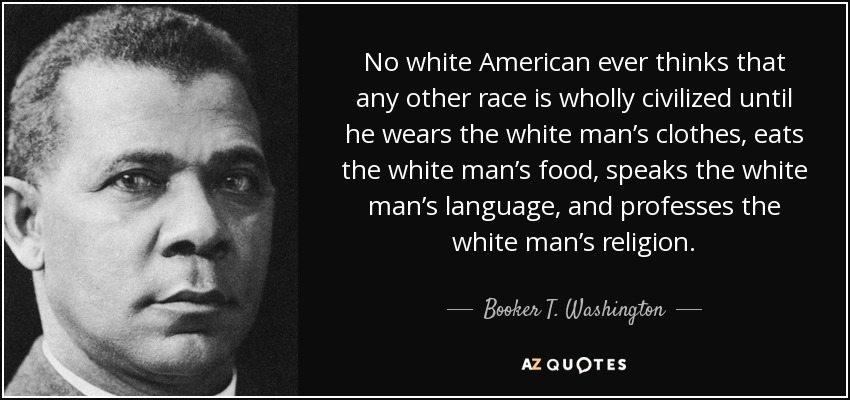 No white American ever thinks that any other race is wholly civilized until he wears the white man's clothes, eats the white man's food, speaks the white man's language, and professes the white man's religion. - Booker T. Washington