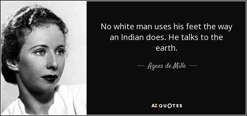 No white man uses his feet the way an Indian does. He talks to the earth. - Agnes de Mille